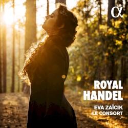 Royal Handel by Handel ;   Eva Zaïcik ,   Le Consort
